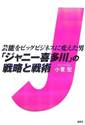 芸能をビッグビジネスに変えた男 「ジャニー喜多川」の戦略と戦術