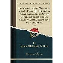 Poesías de D. Juan Meléndez Valdés, Fiscal Que Fue de la Sala de Alcaldes de Casa Y Corte, É Individuo de Las Reales Academias Española Y de S. Fernando, Vol. 1 (Classic Reprint)