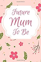Future Mum To Be: For the future Mum, Mother, Mom. Notebook/Journal contains 120 lined pages.