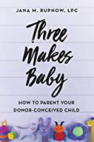 Three Makes Baby: How to Parent Your Donor-Conceived Child