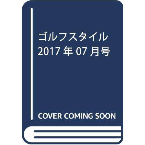 ゴルフスタイル 2017年 07 月号 [雑誌]