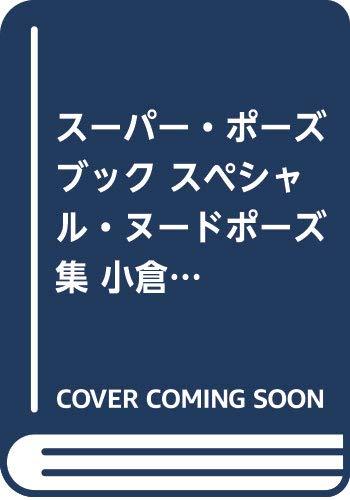 スーパー・ポーズブック スペシャル・ヌードポーズ集 小倉由菜 (コスミック・アート・グラフィック)