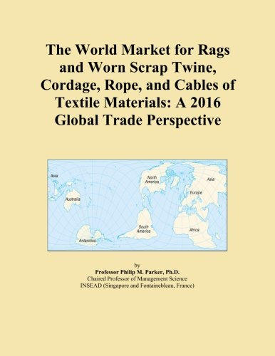 The World Market for Rags and Worn Scrap Twine, Cordage, Rope, and Cables of Textile Materials: A 2016 Global Trade Perspective
