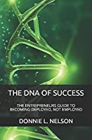 THE DNA OF SUCCESS: THE ENTREPRENEURS GUIDE TO BECOMING DEPLOYED, NOT EMPLOYED