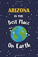 Arizona Is The Best Place On Earth: Arizona USA Notebook
