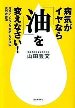 """[山田豊文]の病気がイヤなら「油」を変えなさい! 危ない""""トランス脂肪""""だらけの食の改善法"""