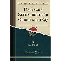 Deutsche Zeitschrift Fuer Chirurgie, 1897, Vol. 45 (Classic Reprint)