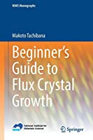 Beginner's Guide to Flux Crystal Growth (NIMS Monographs)