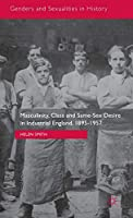 Masculinity, Class and Same-Sex Desire in Industrial England, 1895-1957 (Genders and Sexualities in History)