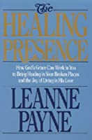 The Healing Presence: How God's Grace Can Work in You to Bring Healing in Your Broken Places and the Joy of Living in His Love