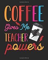 Coffee Gives Me Teacher Powers: Teacher Appreciation Notebook Or Journal