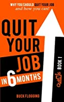 Quit Your Job in 6 Months: Why You Should Quit Your Job and How You Can