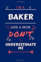 I'm A Baker And A Mom Don't Underestimate Me: Perfect Gag Gift For A Baker Who Happens To Be A Mom And NOT To Be Underestimated!   Blank Lined Notebook Journal   100 Pages 6 x 9 Format   Office   Work   Job   Humour and Banter   Birthday  Hen     Annivers