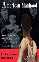 American Manhood: Transformations In Masculinity From The Revolution To The Modern Era