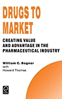Drugs to Market: Creating Value and Advantage in the Pharmaceutical Industry (Technology, Innovation, Entrepreneurship and Competitive Strategy Series)