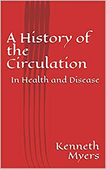 A History of the Circulation: In Health and Disease (Vascular Book 1) by [Myers, Kenneth]