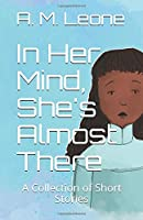 In Her Mind, She's Almost There: A Collection of Short Stories