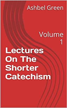 Lectures On The Shorter Catechism: Volume 1 by [Green, Ashbel]