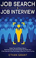 Job Search and Job Interview, 2 in 1 Book: Simple, Fast and Efficient Ways To Stand Out From The Crowd And Get Your Dream Job + A New Approach Using Technology To Boost Your Career Hunting