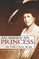 An American Princess in the Civil War (Expanded, Annotated)
