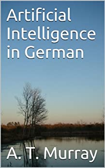 [Murray, A. T.]のArtificial Intelligence in German (English Edition)