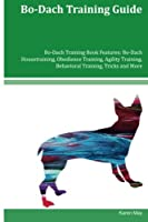 Bo-dach Training Guide: Bo-dach Housetraining, Obedience Training, Agility Training, Behavioral Training, Tricks and More