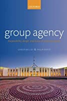 Group Agency: The Possibility, Design, and Status of Corporate Agents by Christian List Philip Pettit(2013-05-19)