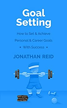 Goal Setting: How To Set & Achieve Personal & Career Goals With Success by [Reid, Jonathan]