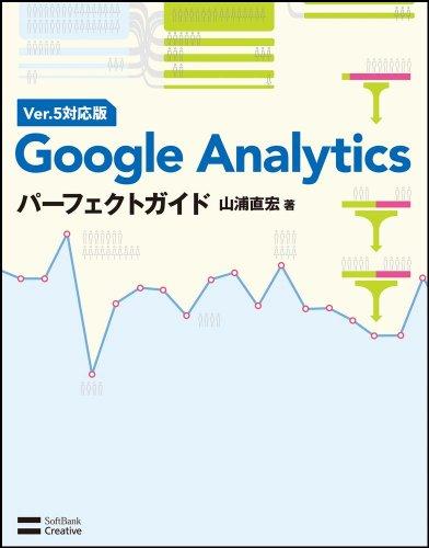 Google Analyticsパーフェクトガイド Ver.5対応版 [単行本] / 山浦 直宏 (著); ソフトバンククリエイティブ (刊)
