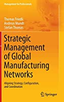 Strategic Management of Global Manufacturing Networks: Aligning Strategy, Configuration, and Coordination (Management for Professionals)