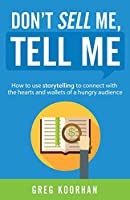 Don't Sell Me, Tell Me: How to Use Storytelling to Connect with the Hearts and Wallets of a Hungry Audience