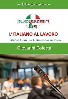 [Coletta, Giovanni]のL'italiano al lavoro – AUDIOLIBRO: Sezione 2: Fare una presentazione personale (I libri di Italiano Semplicemente) (Italian Edition)