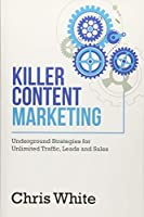 Killer Content Marketing: Underground Strategies for Unlimited Traffic, Leads and Sales