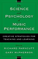 The Science and Psychology of Music Performance: Creative Strategies for Teaching and Learning