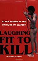 Laughing Fit to Kill: Black Humor in the Fictions of Slavery (The W.e.b. Du Bois Institute Series)
