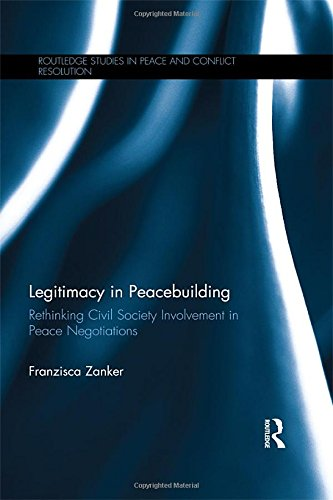 Legitimacy in Peacebuilding: Rethinking Civil Society Involvement in Peace Negotiations (Routledge Studies in Peace and Conflict Resolution)