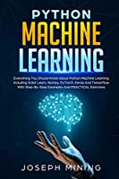 Python Machine Learning: Everything You Should Know About Python Machine Learning Including Scikit Learn, Numpy, PyTorch, Keras And Tensorflow With Step-By-Step Examples And PRACTICAL Exercises (Programming)