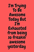 I'm Trying To Be Awesome Today But I'm Exhausted from being so freakin' awesome yesterday : Blank & Lined Notebook: Notebook,journal , (120 Pages, 6×9 inch ) , writing notes, soft cover , journal gift birthday