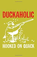 Duckaholic Hooked On Quack: Track and evaluate your hunting seasons For Species: Deer Turkeys Elk Rabbits Duck Fox And More ... Gifts. 110 Story Paper Pages. 6 in x 9 in Cover.