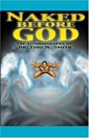Naked Before God: The Autobiography of Dr. Tino W. Smith Sr