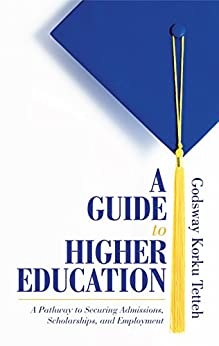 A Guide to Higher Education: A Pathway to Securing Admissions, Scholarships, and Employment by [Korku Tetteh, Godsway]