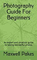 Photography Guide For Beginners: An expert and prcatical guide to taking wonderful  photos