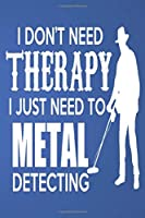 I DON'T NEED THERAPY I JUST NEED TO METAL DETECTING: Lined Notebook Paper Journal Gift 110 Pages - Large (6 x 9 inches)