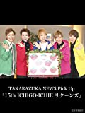 TAKARAZUKA NEWS Pick Up「15th ICHIGO-ICHIE リターンズ」