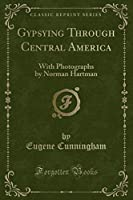 Gypsying Through Central America: With Photographs by Norman Hartman (Classic Reprint)