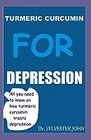 TURMERIC CURCUMIN FOR DEPRESSION: All you need to know on how turmeric curcumin treats depression