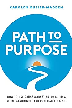 Path to Purpose: How to use cause marketing to build a more meaningful and profitable brand by [Butler-Madden, Carolyn]