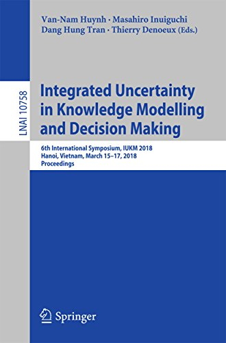 Integrated Uncertainty in Knowledge Modelling and Decision Making: 6th International Symposium, IUKM 2018, Hanoi, Vietnam, March 15-17, 2018, Proceedings (Lecture Notes in Computer Science)