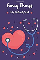 The Funniest Things Patients Say: A Journal to collect Quotes Keeping Your Memories, and Stories from Patients Notebook Diaries