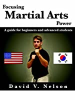 Focusing Martial Arts Power: A Guide For Beginners And Advanced Students